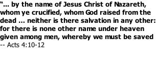 """... by the name of Jesus Christ of Nazareth, whom ye crucified, whom God raised from the dead … neither is there salvation in any other: for there is none other name under heaven given among men, whereby we must be saved -- Acts 4:10-12"